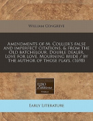 Amendments of M. Collier's False and Imperfect Citations, & from the Old Batchelour, Double Dealer, Love for Love, Mourning Bride / By the Author of Those Plays.