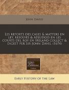 Les Reports Des Cases & Matters En Ley, Resolves & Adjudges En Les Courts del Roy En Ireland Collect & Digest Per Sir John Davis.