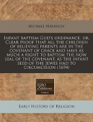 Infant Baptism God's Ordinance, Or, Clear Proof That All the Children of Believing Parents Are in the Covenant of Grace and Have as Much a Right to Baptism the Now Seal of the Covenant, as the Infant Seed of the Jewes Had to Circumcision