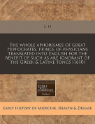 The Whole Aphorismes of Great Hippocrates, Prince of Physicians Translated Into English for the Benefit of Such as Are Ignorant of the Greek & Latine Tongs