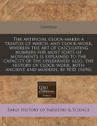 The Artificial Clock-Maker a Treatise of Watch, and Clock-Work, Wherein the Art of Calculating Numbers for Most Sorts of Movements Is Explained to the Capacity of the Unlearned