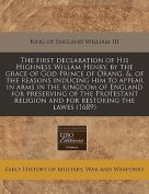 The First Declaration of His Highness Willam Henry, by the Grace of God Prince of Orang. &, of the Reasons Inducing Him to Appear in Arms in the Kingdom of England for Preserving of the Protestant Religion and for Restoring the Lawes
