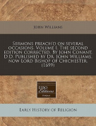 Sermons Preach'd on Several Occasions. Volume I. the Second Edition Corrected. by John Conant, D.D. Published by Dr. John Williams, Now Lord Bishop of Chichester.