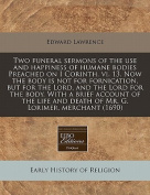 Two Funeral Sermons of the Use and Happiness of Humane Bodies Preached on I Corinth. VI. 13. Now the Body Is Not for Fornication, But for the Lord, and the Lord for the Body. with a Brief Account of the Life and Death of Mr. G. Lorimer, Merchant