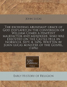 The Exceeding Abundant Grace of God Displayed in the Conversion of William Gymer a Penitent Malefactor and Murderer, Who Was Executed on the Castle-Hill in Norwich, Sept. 4. 1696. Written by John Lucas Minister of the Gospel.