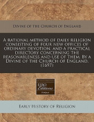 A Rational Method of Daily Religion Consisting of Four New Offices of Ordinary Devotion; And a Practical Directory Concerning the Reasonableness and Use of Them. by a Divine of the Church of England.
