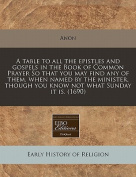 A Table to All the Epistles and Gospels in the Book of Common Prayer So That You May Find Any of Them, When Named by the Minister, Though You Know Not What Sunday It Is.