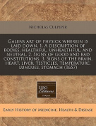 Galens Art of Physick Wherein Is Laid Down, 1. a Description of Bodies, Healthful, Unhealthful, and Neutral. 2. Signs of Good and Bad Constitutions. 3. Signs of the Brain, Heart, Liver, Testicles, Temperature, Lungues, Stomach