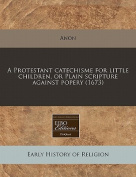 A Protestant Catechisme for Little Children, or Plain Scripture Against Popery