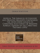 Aurelia. the Paragon of Pleasure and Princely Delights Contayning the Seuen Dayes Solace (in Christmas Holy-Dayes) of Madona Aurelia, Queene of the Christmas Pastimes
