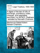 A Digest of the Law of Bills of Exchange, Promissory Notes, Cheques, and Negotiable Securities / By Sir M.D. Chalmers; Assisted by Kenneth Chalmers.
