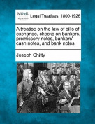 A Treatise on the Law of Bills of Exchange, Checks on Bankers, Promissory Notes, Bankers' Cash Notes, and Bank Notes.