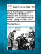 Law & Divinity United to Destroy the Honest and Industrious  : Detected and Exposed in a Trial Between Miss Charlotte Matilda Hulse ... [And] Thomas Clunes ...