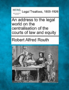 An Address to the Legal World on the Centralisation of the Courts of Law and Equity