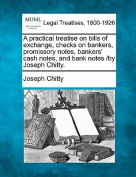 A Practical Treatise on Bills of Exchange, Checks on Bankers, Promissory Notes, Bankers' Cash Notes, and Bank Notes /By Joseph Chitty.