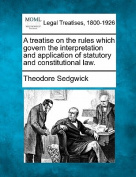 A Treatise on the Rules Which Govern the Interpretation and Application of Statutory and Constitutional Law.