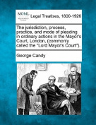 "The Jurisdiction, Process, Practice, and Mode of Pleading in Ordinary Actions in the Mayor's Court, London, (Commonly Called the ""Lord Mayor's Court"")."