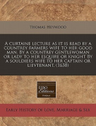 A Curtaine Lecture as It Is Read by a Countrey Farmers Wife to Her Good Man. by a Countrey Gentlewoman or Lady to Her Esquire or Knight by a Souldiers Wife to Her Captain or Lievtenant.