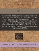 A Notable Tretyse Wherin Is Shewed, That by the Word of God We May at Al Times Eat Such Meates as God Hath Created for the Sustenaunce of Man Not Offendynge God Nor Hys Neyboure So That It Be Receaued in Faith with Geuing Tha[n]kes for the Same