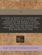 A Letter of Advice to a Friend about the Currency of Clipt-Money Wherein All the Material Clauses Contain'd in the Several Acts Made in These Two Last Sessions of Parliament, for the Cure of That Evil, Are Recited.