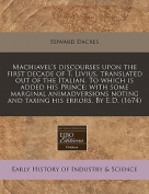 Machiavel's Discourses Upon the First Decade of T. Livius, Translated Out of the Italian. to Which Is Added His Prince