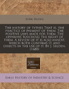 The History of Tythes That Is, the Practice of Payment of Them. the Positive Laws Made for Them. the Opinions Touching the Right of Them. a Review of It Is Also Annext, Which Both Confirms It, and Directs in the Use of It. by J. Selden.