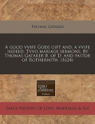 A Good Vvife Gods Gift And, a Vvife Indeed. Tvvo Mariage Sermons. by Thomas Gataker B. of D. and Pastor of Rotherhith.