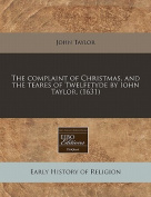 The Complaint of Christmas, and the Teares of Twelfetyde by Iohn Taylor.