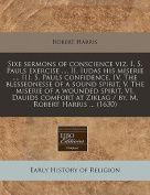Sixe Sermons of Conscience Viz. I. S. Pauls Exercise ..., II. Iudas His Miserie ..., III. S. Pauls Confidence, IV. the Blessednesse of a Sound Spirit, V. the Miserie of a Wounded Spirit, VI. Dauids Comfort at Ziklag / By. M. Robert Harris ...