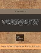 Memoirs for the Natural History of Humane Blood Especially the Spirit of That Liquor / By Robert Boyle.