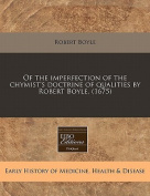 Of the Imperfection of the Chymist's Doctrine of Qualities by Robert Boyle.