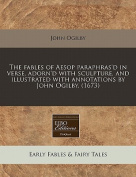 The Fables of Aesop Paraphras'd in Verse, Adorn'd with Sculpture, and Illustrated with Annotations by John Ogilby.