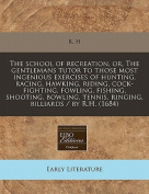The School of Recreation, Or, the Gentlemans Tutor to Those Most Ingenious Exercises of Hunting, Racing, Hawking, Riding, Cock-Fighting, Fowling, Fishing, Shooting, Bowling, Tennis, Ringing, Billiards / By R.H.