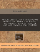 Aurora Chymica, Or, a Rational Way of Preparing Animals, Vegetables, and Minerals for a Physical Use Authore Edwardo Bolnest.