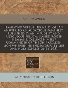 Hammond Versus Heamans, Or, an Answer to an Audacious Pamphlet, Published by an Impudent and Ridiculous Fellow, Named Roger Heamans, Calling Himself Commander of the Ship Golden Lion Wherein He Endeavours by Lies and Holy Expressions