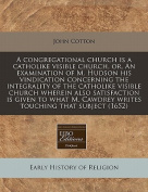 A Congregational Church Is a Catholike Visible Church, Or, an Examination of M. Hudson His Vindication Concerning the Integrality of the Catholike Visible Church Wherein Also Satisfaction Is Given to What M. Cawdrey Writes Touching That Subject