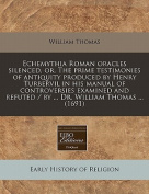 Echemythia Roman Oracles Silenced, Or, the Prime Testimonies of Antiquity Produced by Henry Turbervil in His Manual of Controversies Examined and Refuted / By ... Dr. William Thomas ...