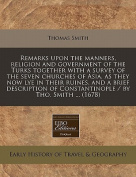 Remarks Upon the Manners, Religion and Government of the Turks Together with a Survey of the Seven Churches of Asia, as They Now Lye in Their Ruines, and a Brief Description of Constantinople / By Tho. Smith ...