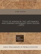 Titles of Honor by the Late Famous and Learned Antiquary John Selden ...