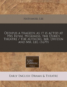 Oedipus a Tragedy, as It Is Acted at His Royal Highness, the Duke's Theatre / The Authors, Mr. Dryden and Mr. Lee.