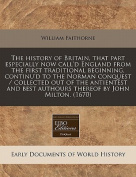 The History of Britain, That Part Especially Now Call'd England from the First Traditional Beginning, Continu'd to the Norman Conquest / Collected Out of the Antientest and Best Authours Thereof by John Milton.