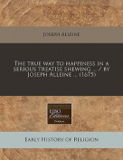 The True Way to Happiness in a Serious Treatise Shewing ... / By Joseph Alleine ...