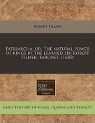 Patriarcha, Or, the Natural Power of Kings by the Learned Sir Robert Filmer, Baronet.