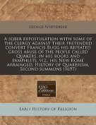 A Sober Expostulation with Some of the Clergy Against Their Pretended Convert Francis Bugg His Repeated Gross Abuse of the People Called Quakers, in His Books and Pamphlets, Viz., His New Rome Arrainged, History of Quakerism, Second Summons