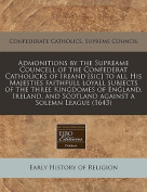 Admonitions by the Supreame Councell of the Confederat Catholicks of Ireand [Sic] to All His Majesties Faithfull Loyall Subjects of the Three Kingdomes of England, Ireland, and Scotland Against a Solemn League