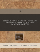 Strange News from Th' Indies, Or, East-India Passages Further Discovered