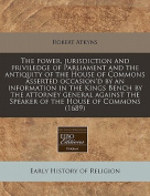 The Power, Jurisdiction and Priviledge of Parliament and the Antiquity of the House of Commons Asserted Occasion'd by an Information in the Kings Bench by the Attorney General Against the Speaker of the House of Commons