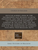 Articles Agreed Upon by the Archbishops and Bishops of Both Provinces, and the Whole Clergy in the Convocation Holden at London in the Year 1562, for the Avoiding of Diversities of Opinions and for the Stablishing of Content Touching True Religion