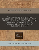 The Case of Free Liberty of Conscience in the Exercise of Faith and Religion Presented Unto the King and Both Houses of Parliament ... / By ... Edward Burroughs.