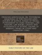 Origines Juridiciales, Or, Historical Memorials of the English Laws, Courts of Justice, Forms of Tryall, Punishment in Cases Criminal, Law Writers, Law Books, Grants and Settlements of Estates, Degree of Serjeant, Innes of Court and Chancery